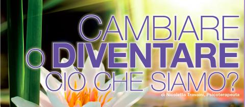 CAMBIARE O DIVENTARE CIO' CHE SIAMO?